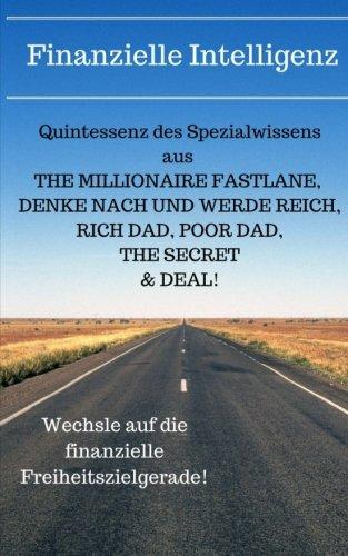 Finanzielle Intelligenz: Quintessenz des Spezialwissens aus THE MILLIONAIRE FASTLANE, DENKE NACH UND WERDE REICH, RICH DAD POOR DAD, THE SECRET & DEAL!
