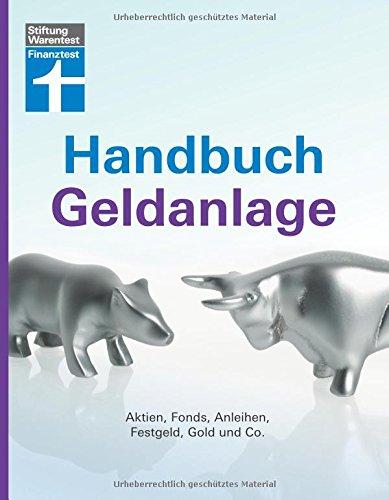 Handbuch Geldanlage: Aktien, Fonds, Anleihen, Festgeld, Gold und Co.