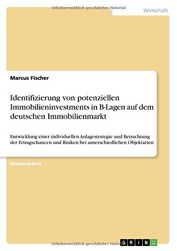 Identifizierung von potenziellen Immobilieninvestments in B-Lagen auf dem deutschen Immobilienmarkt: Entwicklung einer individuellen Anlagestrategie ... und Risiken bei unterschiedlichen Objektarten