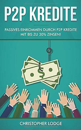 P2P Kredite: So generieren Sie wirkliches passives Einkommen durch P2P Kredite mit bis zu 30% Zinsen! So können sie nahezu risikolos ihr Vermögen anlegen. Tipps und Trick zur Geldanlage von Profis!