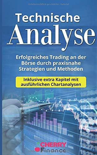 Technische Analyse: Erfolgreiches Trading an der Börse durch praxisnahe Strategien und Methoden - Inklusive extra Kapitel mit ausführlichen ... Börse und Finanzen für Einsteiger, Band 3)