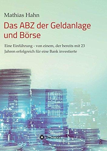 Das ABZ der Geldanlage und Börse: Eine Einführung - von einem, der bereits mit 23 Jahren erfolgreich für eine Bank investierte